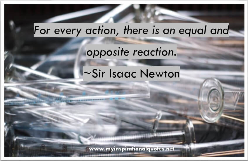 For every action, there is an equal and opposite reaction.