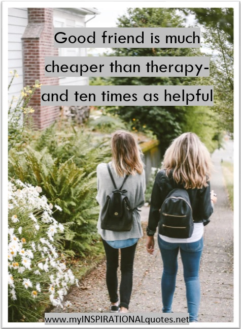 A Good friend is much cheaper than therapy- and ten times as helpful