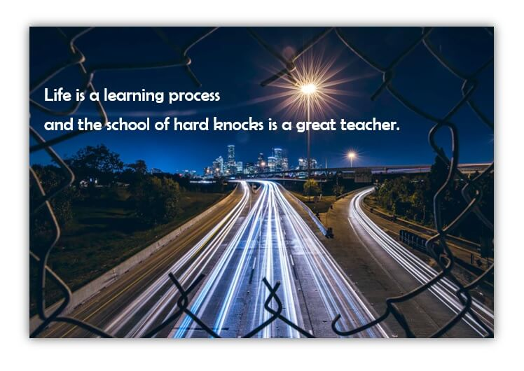 Life is a learning process and the school of hard knocks is a great teacher.