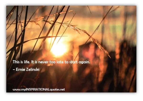 This is life. It is never too late to start again