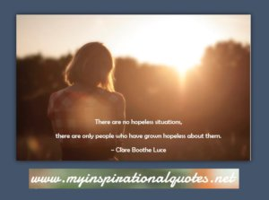 There are no hopeless situations, there are only people who have grown hopeless about them.