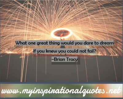 What one great thing would you dare to dream if you knew you could not fail?